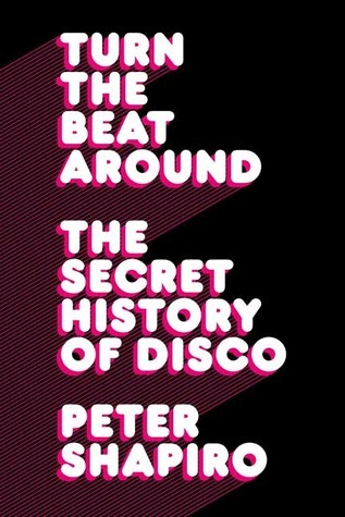 Turn the Beat Around The Secret History of Disco by Peter Shapiro